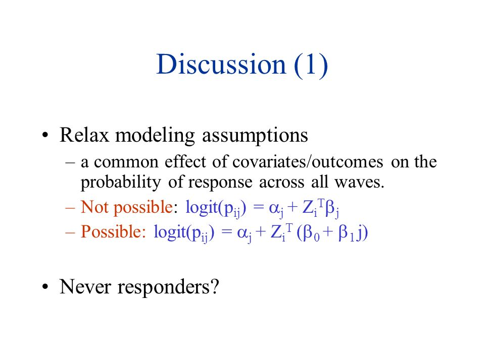 Discussion (1) Relax modeling assumptions –a common effect of covariates/outcomes on the probability of response across all waves.