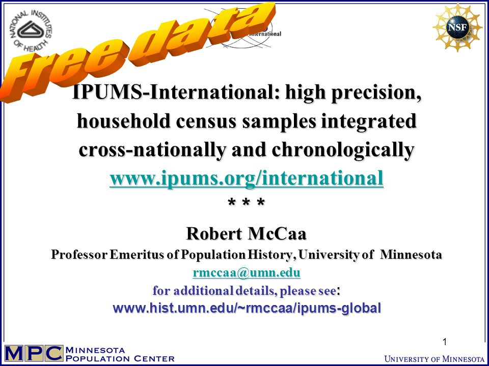 IPUMS-International: high precision, household census samples integrated cross-nationally and chronologically www.ipums.org/international * * * Robert McCaa Professor Emeritus of Population History, University of Minnesota rmccaa@umn.edu for additional details, please see : www.hist.umn.edu/~rmccaa/ipums-global www.ipums.org/international rmccaa@umn.edu www.ipums.org/international rmccaa@umn.edu 1