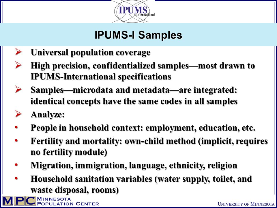 Universal population coverage Universal population coverage High precision, confidentialized samplesmost drawn to IPUMS-International specifications High precision, confidentialized samplesmost drawn to IPUMS-International specifications Samplesmicrodata and metadataare integrated: identical concepts have the same codes in all samples Samplesmicrodata and metadataare integrated: identical concepts have the same codes in all samples Analyze: Analyze: People in household context: employment, education, etc.