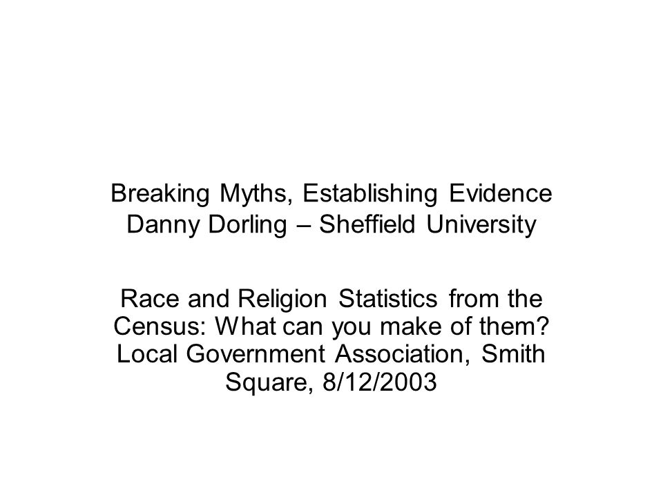 Breaking Myths, Establishing Evidence Danny Dorling – Sheffield University Race and Religion Statistics from the Census: What can you make of them? Lo