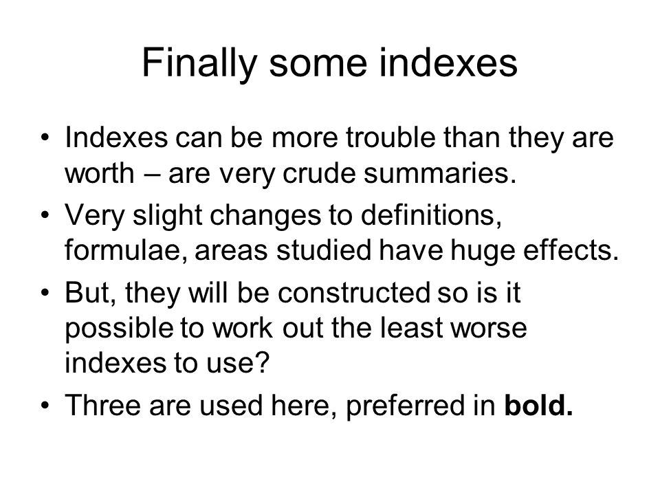 Finally some indexes Indexes can be more trouble than they are worth – are very crude summaries. Very slight changes to definitions, formulae, areas s