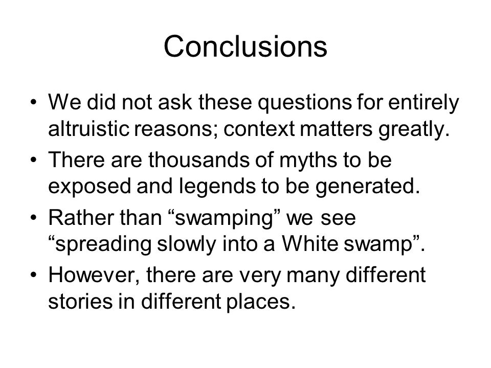 Conclusions We did not ask these questions for entirely altruistic reasons; context matters greatly. There are thousands of myths to be exposed and le