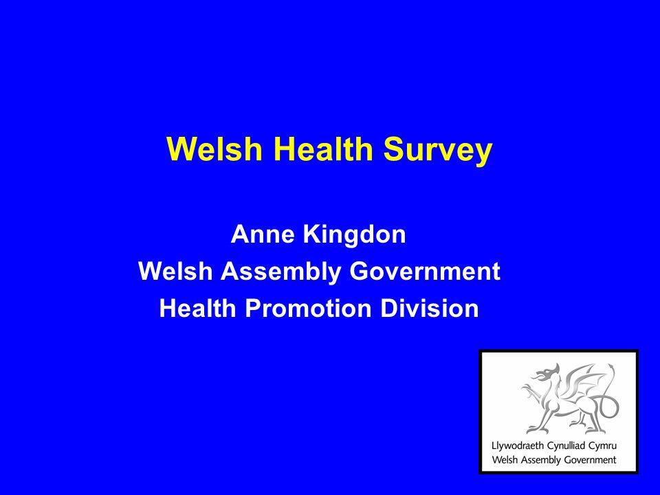 Welsh Health Survey Anne Kingdon Welsh Assembly Government Health Promotion Division