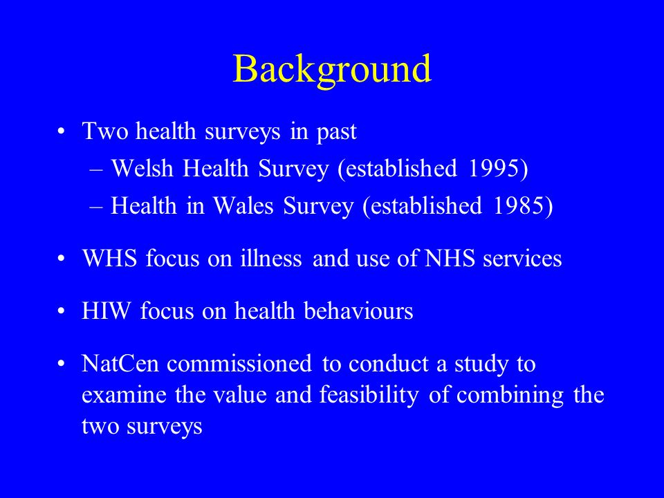 Background Two health surveys in past –Welsh Health Survey (established 1995) –Health in Wales Survey (established 1985) WHS focus on illness and use