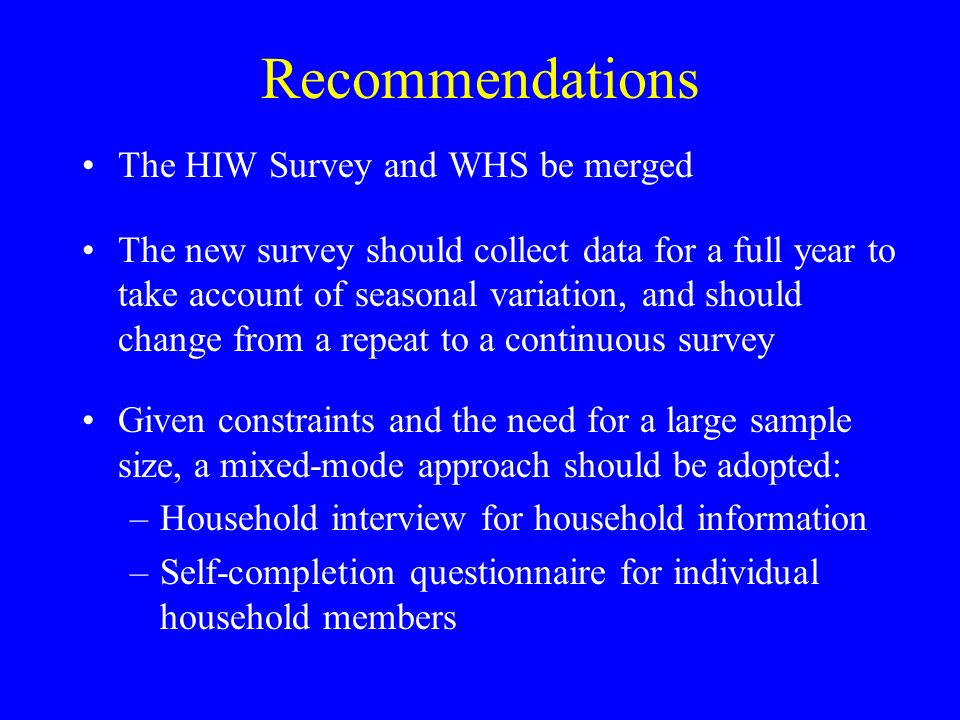 Recommendations The HIW Survey and WHS be merged The new survey should collect data for a full year to take account of seasonal variation, and should
