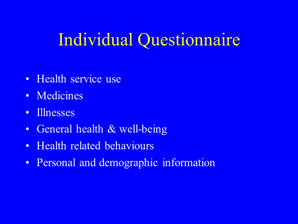 Individual Questionnaire Health service use Medicines Illnesses General health & well-being Health related behaviours Personal and demographic informa