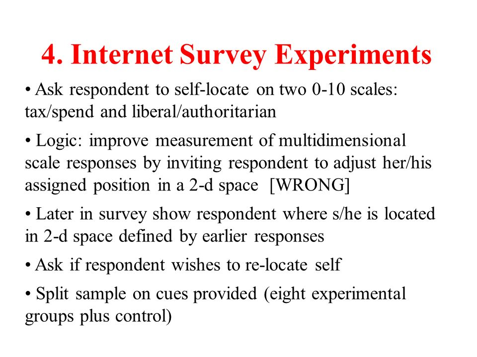 4. Internet Survey Experiments Ask respondent to self-locate on two 0-10 scales: tax/spend and liberal/authoritarian Logic: improve measurement of mul