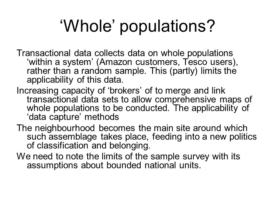 Whole populations? Transactional data collects data on whole populations within a system (Amazon customers, Tesco users), rather than a random sample.