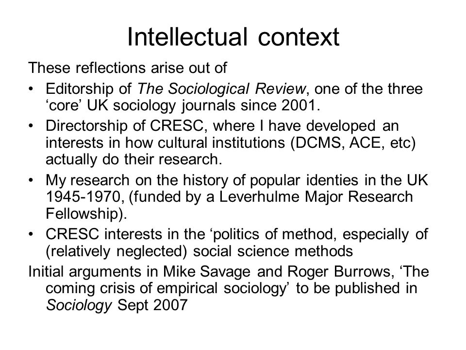 Intellectual context These reflections arise out of Editorship of The Sociological Review, one of the three core UK sociology journals since 2001. Dir