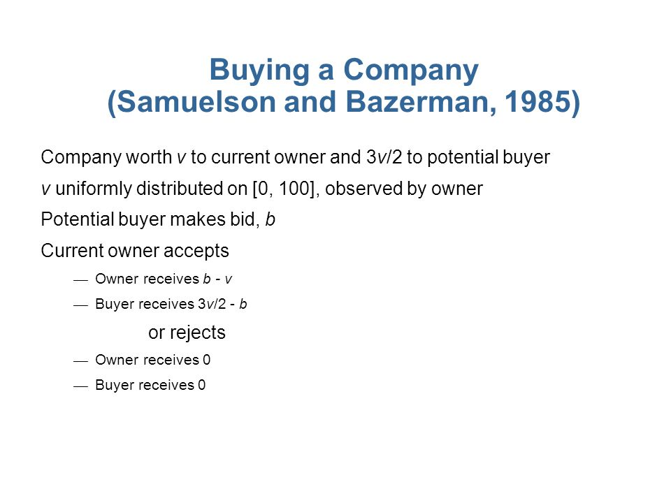 Buying a Company (Samuelson and Bazerman, 1985) Company worth v to current owner and 3v/2 to potential buyer v uniformly distributed on [0, 100], observed by owner Potential buyer makes bid, b Current owner accepts Owner receives b - v Buyer receives 3v/2 - b or rejects Owner receives 0 Buyer receives 0