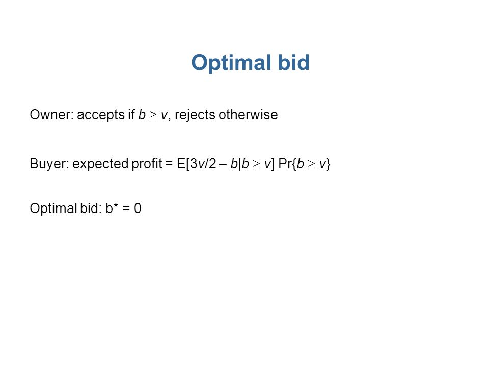 Optimal bid Owner: accepts if b v, rejects otherwise Buyer: expected profit = E[3v/2 – b|b v] Pr{b v} Optimal bid: b* = 0