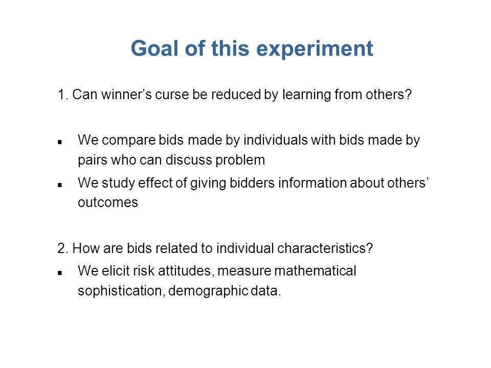 Goal of this experiment 1. Can winners curse be reduced by learning from others? n We compare bids made by individuals with bids made by pairs who can