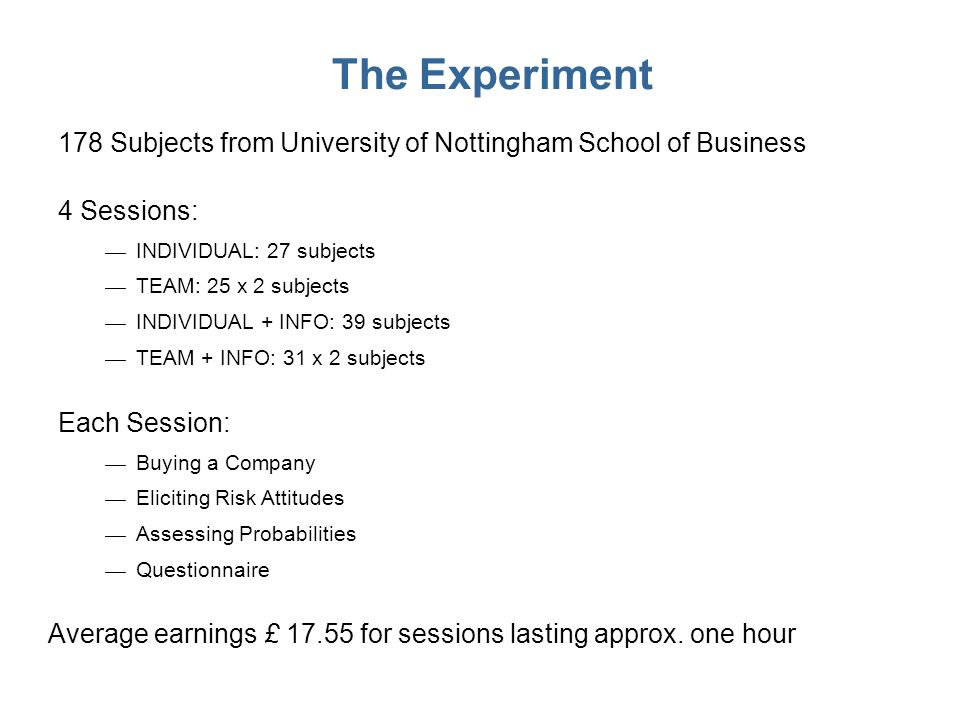 The Experiment 178 Subjects from University of Nottingham School of Business Each Session: Buying a Company Eliciting Risk Attitudes Assessing Probabi