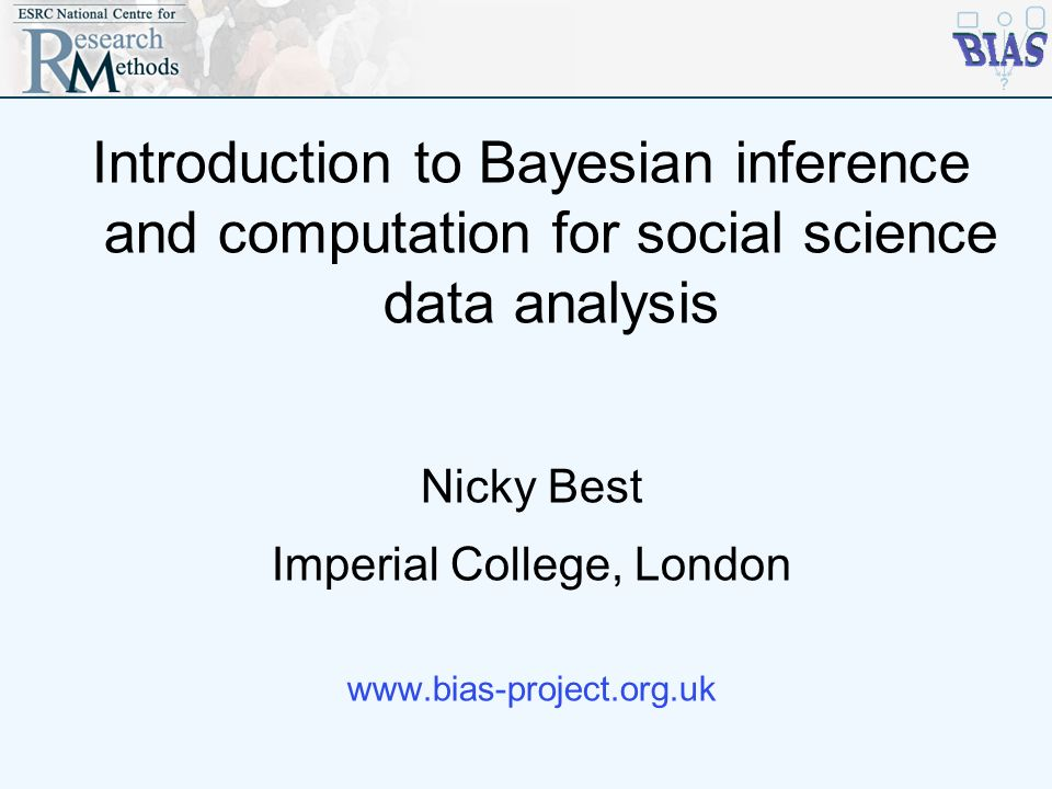 Introduction to Bayesian inference and computation for social science data analysis Nicky Best Imperial College, London www.bias-project.org.uk