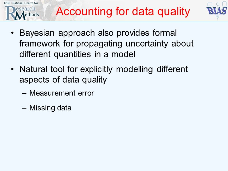 Accounting for data quality Bayesian approach also provides formal framework for propagating uncertainty about different quantities in a model Natural