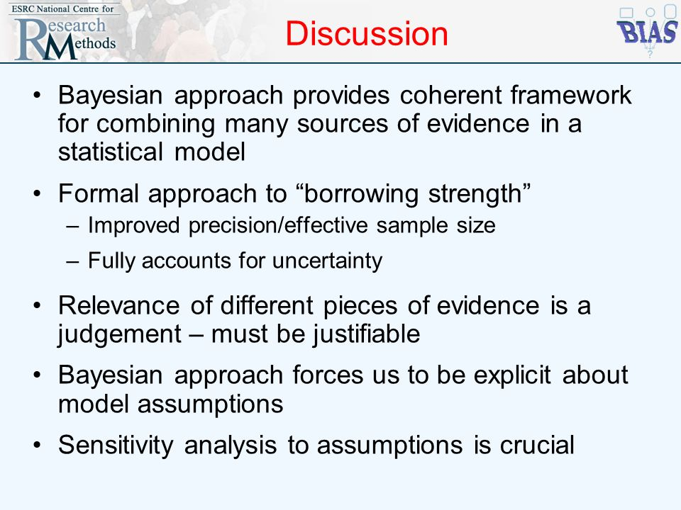Discussion Bayesian approach provides coherent framework for combining many sources of evidence in a statistical model Formal approach to borrowing st