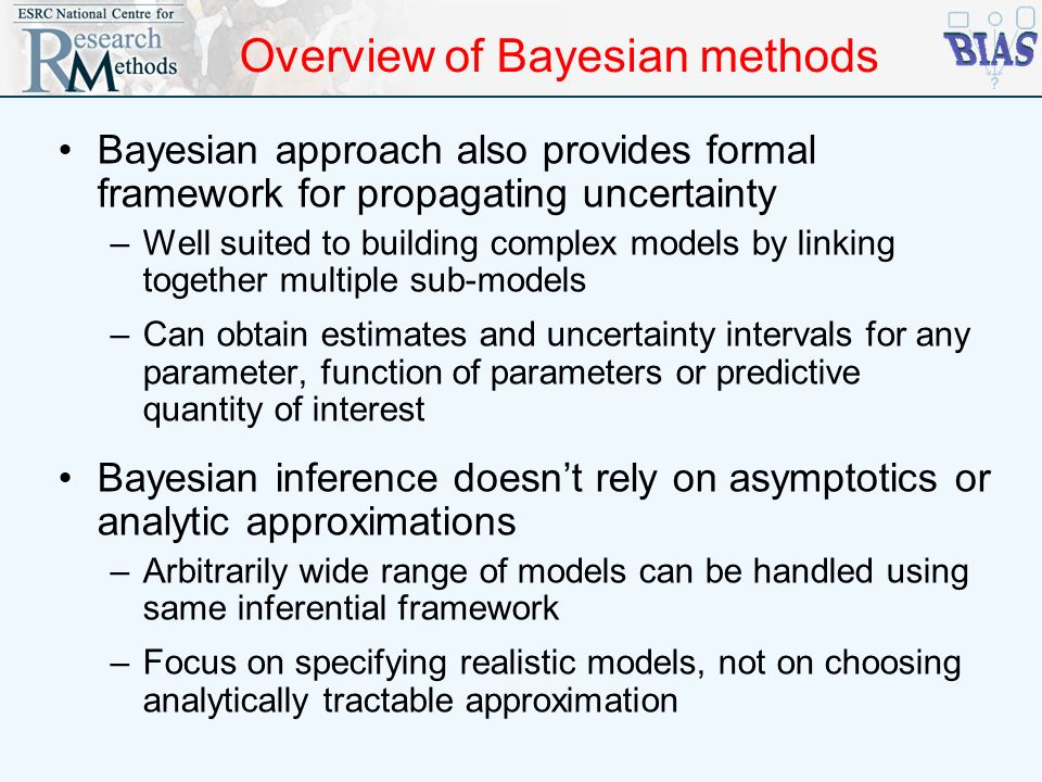 Overview of Bayesian methods Bayesian approach also provides formal framework for propagating uncertainty –Well suited to building complex models by l