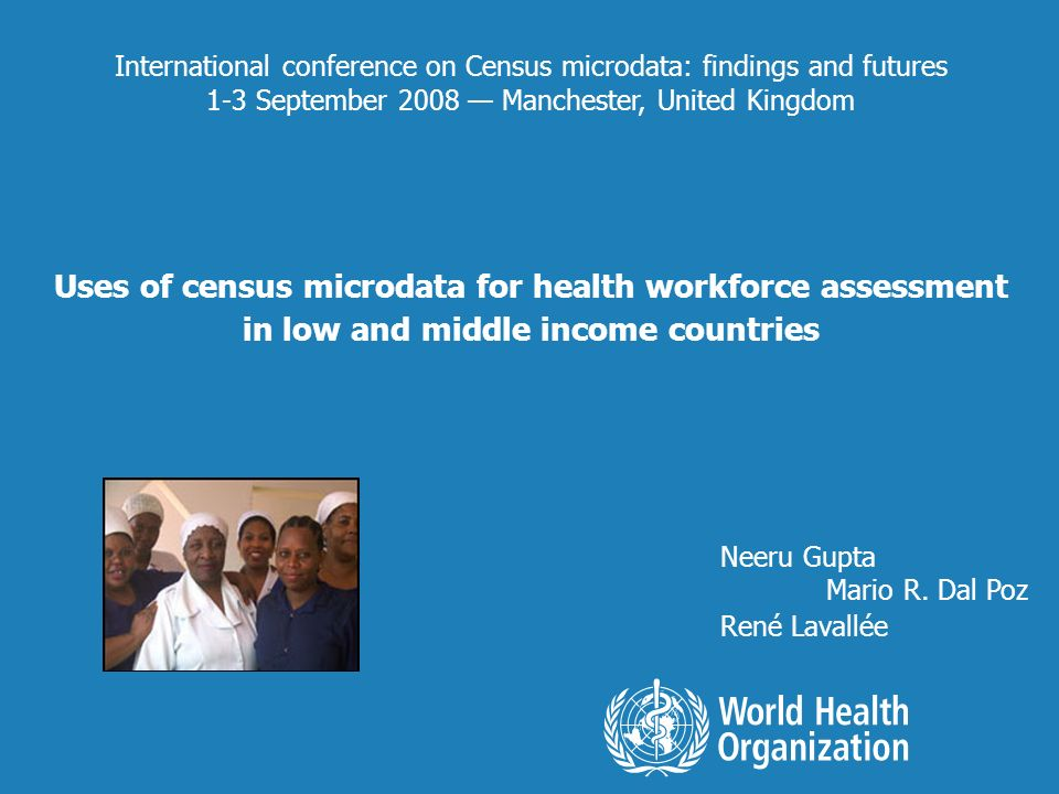 International conference on Census microdata: findings and futures 1-3 September 2008 Manchester, United Kingdom Uses of census microdata for health workforce assessment in low and middle income countries Neeru Gupta Mario R.