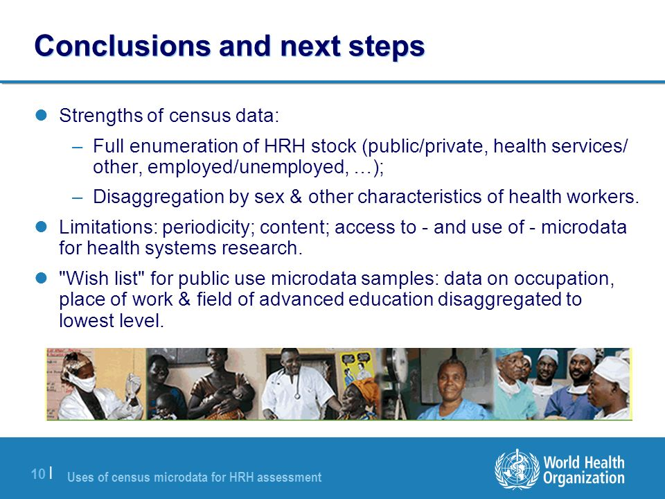 Uses of census microdata for HRH assessment 10 | Conclusions and next steps Strengths of census data: –Full enumeration of HRH stock (public/private, health services/ other, employed/unemployed, …); –Disaggregation by sex & other characteristics of health workers.