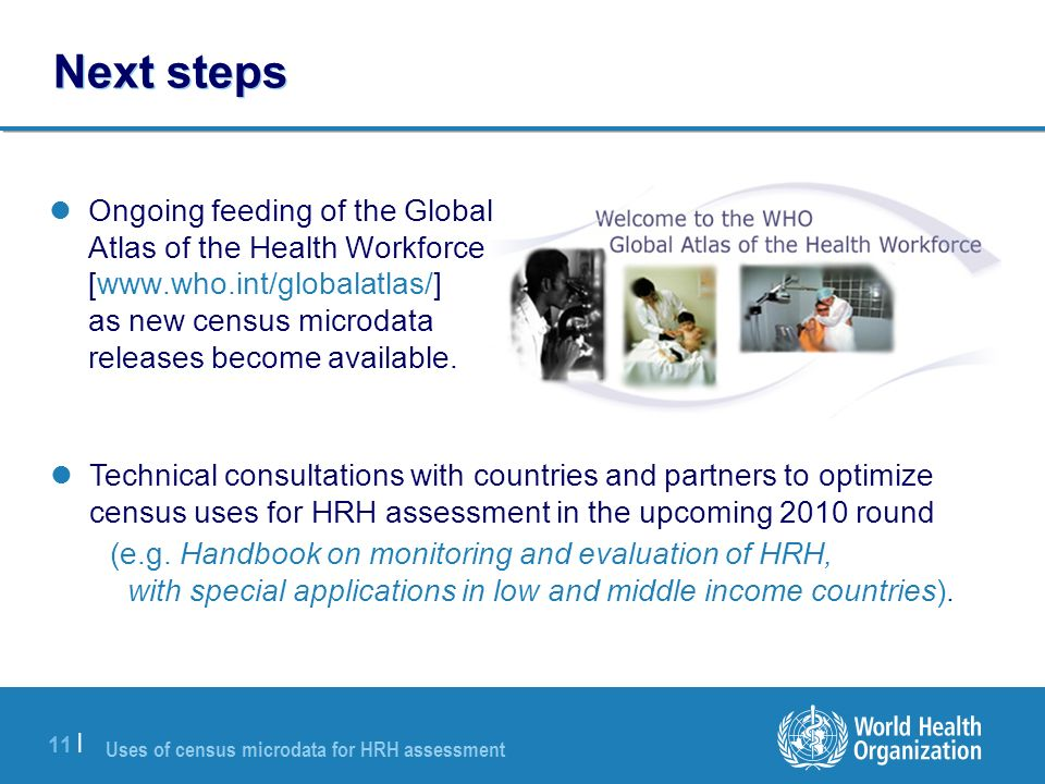Uses of census microdata for HRH assessment 11 | Next steps Ongoing feeding of the Global Atlas of the Health Workforce [www.who.int/globalatlas/] as new census microdata releases become available.