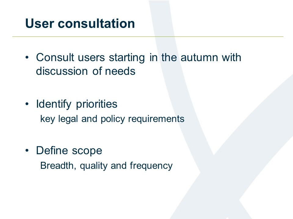 User consultation Consult users starting in the autumn with discussion of needs Identify priorities key legal and policy requirements Define scope Bre
