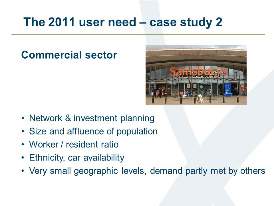 The 2011 user need – case study 2 Commercial sector Network & investment planning Size and affluence of population Worker / resident ratio Ethnicity, car availability Very small geographic levels, demand partly met by others