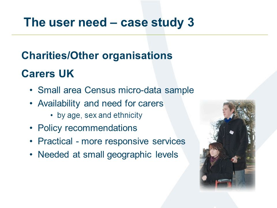 The user need – case study 3 Charities/Other organisations Carers UK Small area Census micro-data sample Availability and need for carers by age, sex and ethnicity Policy recommendations Practical - more responsive services Needed at small geographic levels