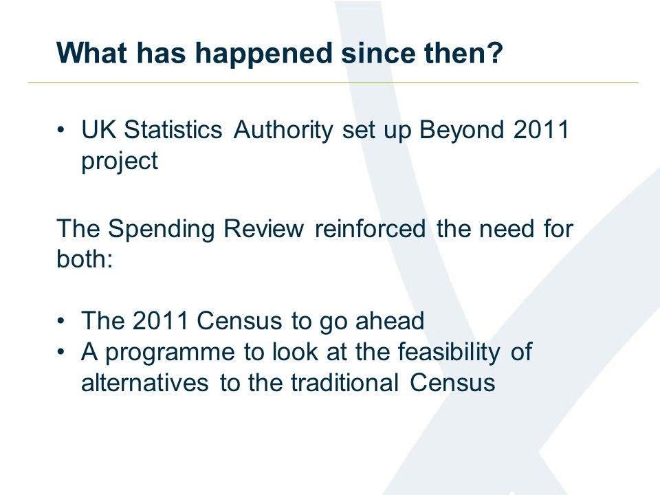 Beyond 2011 aims to … Develop options to produce Census-type statistics Meet user needs Appropriate quality/ fit for purpose Reduce cost Public acceptability Acceptable level of risk Population, housing and socio-demographic statistics Make recommendations by September 2014 Has potential to be transformational