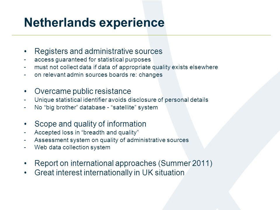 Netherlands experience Registers and administrative sources -access guaranteed for statistical purposes -must not collect data if data of appropriate quality exists elsewhere -on relevant admin sources boards re: changes Overcame public resistance -Unique statistical identifier avoids disclosure of personal details -No big brother database - satellite system Scope and quality of information -Accepted loss in breadth and quality -Assessment system on quality of administrative sources -Web data collection system Report on international approaches (Summer 2011) Great interest internationally in UK situation