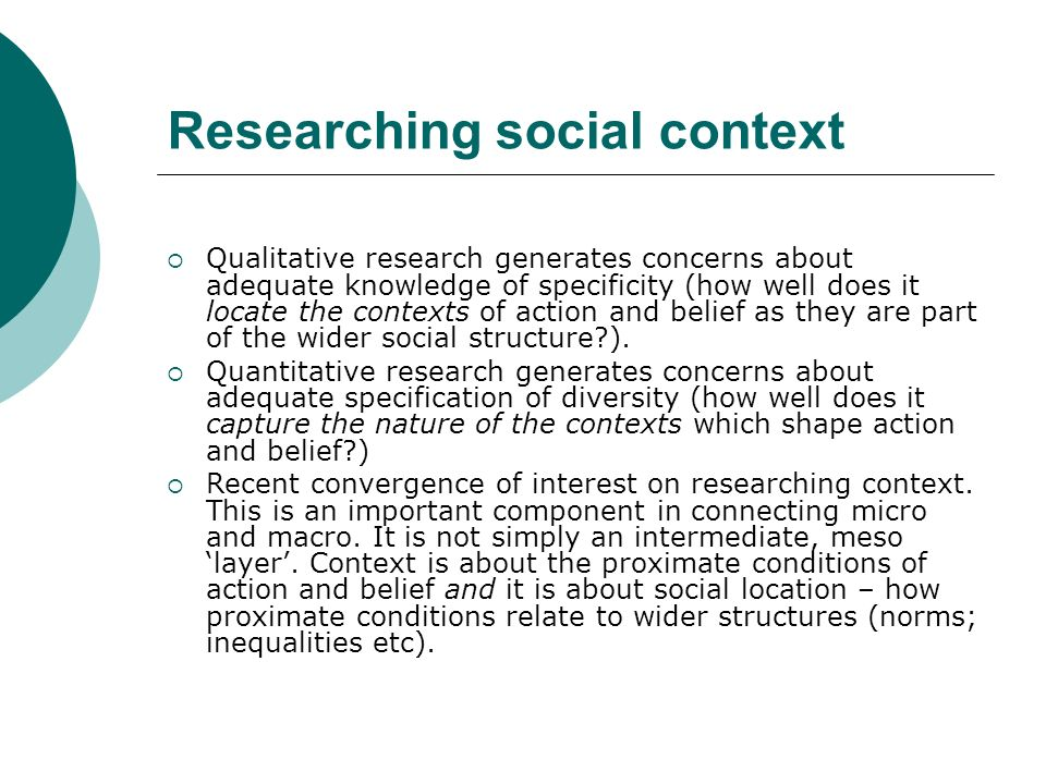Researching social context Qualitative research generates concerns about adequate knowledge of specificity (how well does it locate the contexts of action and belief as they are part of the wider social structure?).