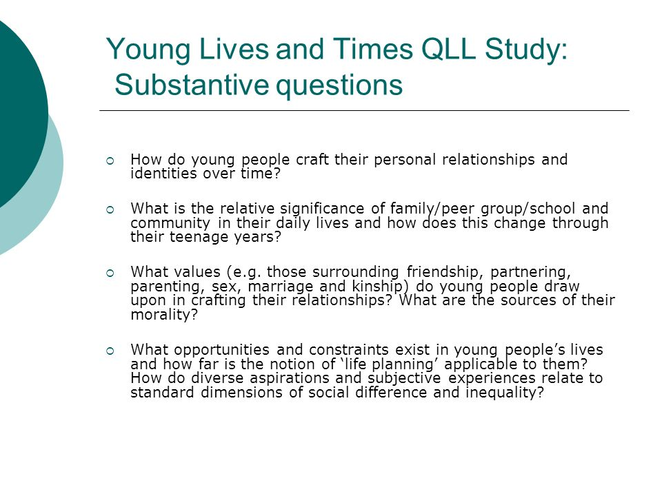 Key Method: Prospective QL.L panel study Prospective, qualitative longitudinal study, walking alongside a stratified sample of young people from a northern metropolitan district Birth cohort of up to 50 young people followed over a decade, starting at transition to teens (13+) Recruitment: via schools and community groups in contrasting socio-economic communities, from disadvantaged to advantaged, from inner city to rural.