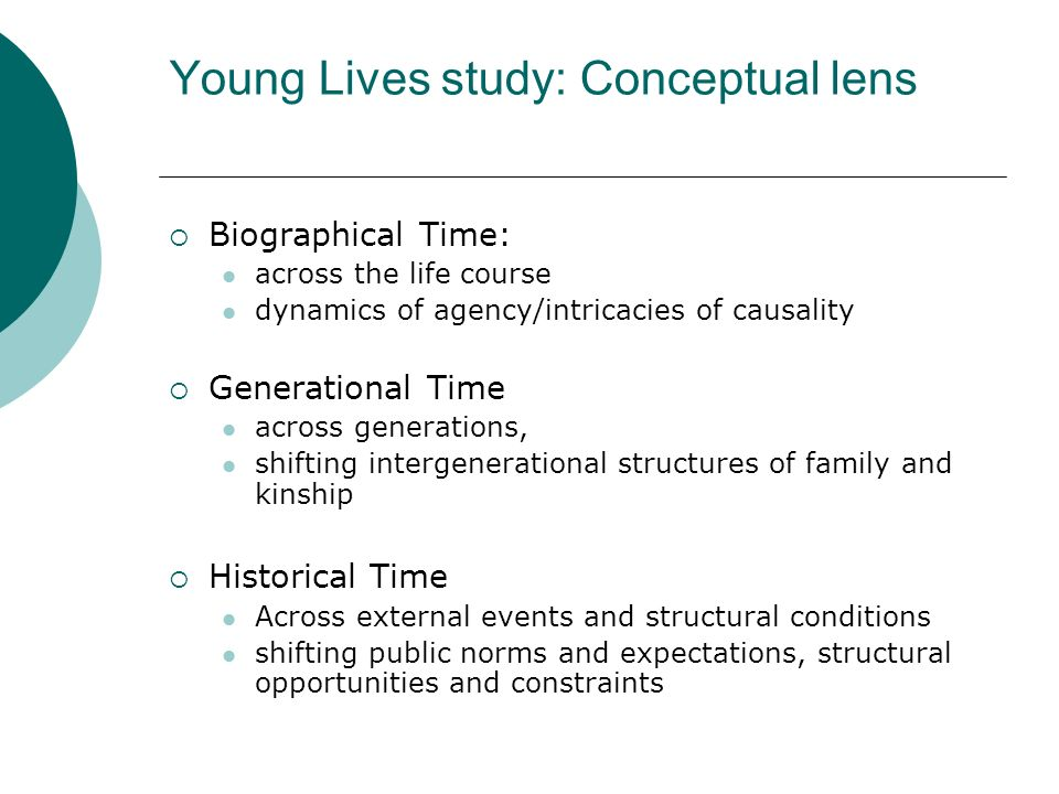 Young Lives study: Conceptual lens Biographical Time: across the life course dynamics of agency/intricacies of causality Generational Time across generations, shifting intergenerational structures of family and kinship Historical Time Across external events and structural conditions shifting public norms and expectations, structural opportunities and constraints
