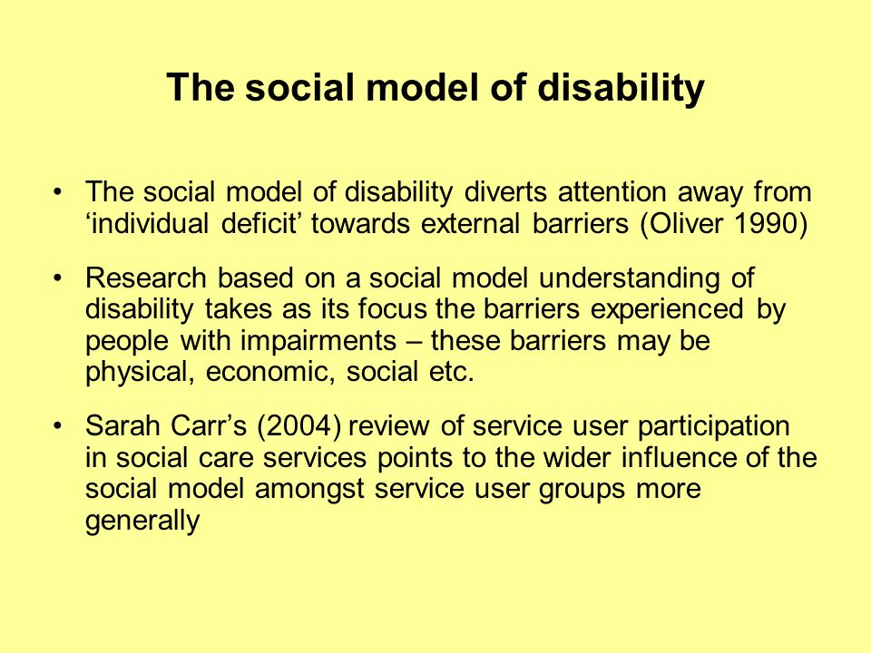 The social model of disability The social model of disability diverts attention away from individual deficit towards external barriers (Oliver 1990) Research based on a social model understanding of disability takes as its focus the barriers experienced by people with impairments – these barriers may be physical, economic, social etc.