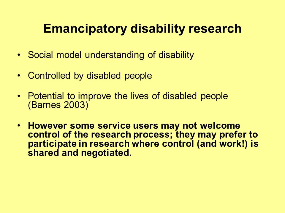 Emancipatory disability research Social model understanding of disability Controlled by disabled people Potential to improve the lives of disabled people (Barnes 2003) However some service users may not welcome control of the research process; they may prefer to participate in research where control (and work!) is shared and negotiated.