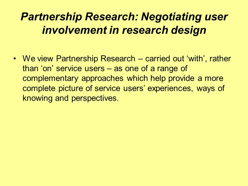 Partnership Research: Negotiating user involvement in research design We view Partnership Research – carried out with, rather than on service users – as one of a range of complementary approaches which help provide a more complete picture of service users experiences, ways of knowing and perspectives.