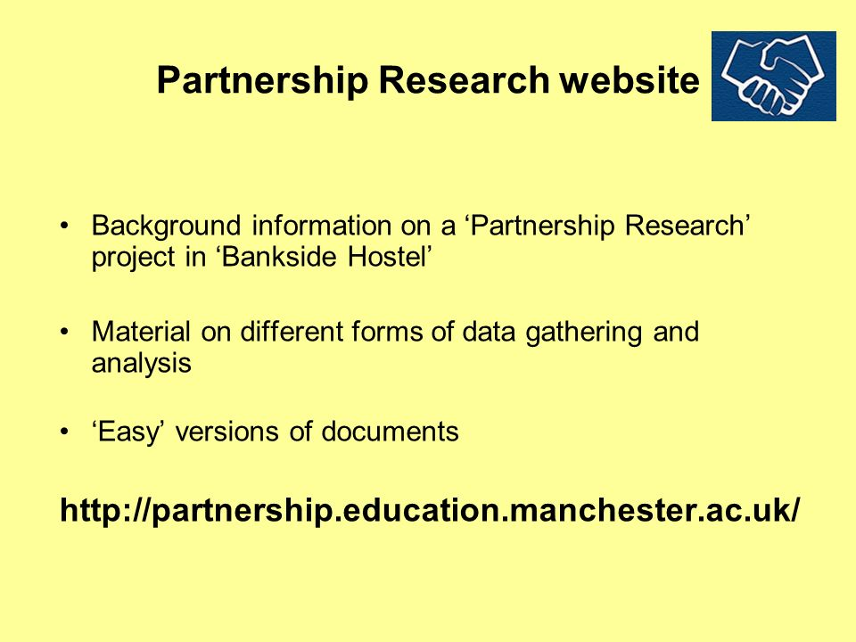 Partnership Research website Background information on a Partnership Research project in Bankside Hostel Material on different forms of data gathering and analysis Easy versions of documents http://partnership.education.manchester.ac.uk/