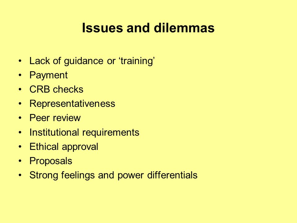 Issues and dilemmas Lack of guidance or training Payment CRB checks Representativeness Peer review Institutional requirements Ethical approval Proposals Strong feelings and power differentials