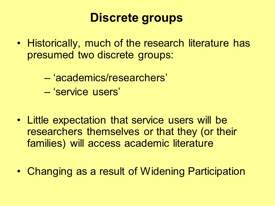 Discrete groups Historically, much of the research literature has presumed two discrete groups: – academics/researchers – service users Little expectation that service users will be researchers themselves or that they (or their families) will access academic literature Changing as a result of Widening Participation