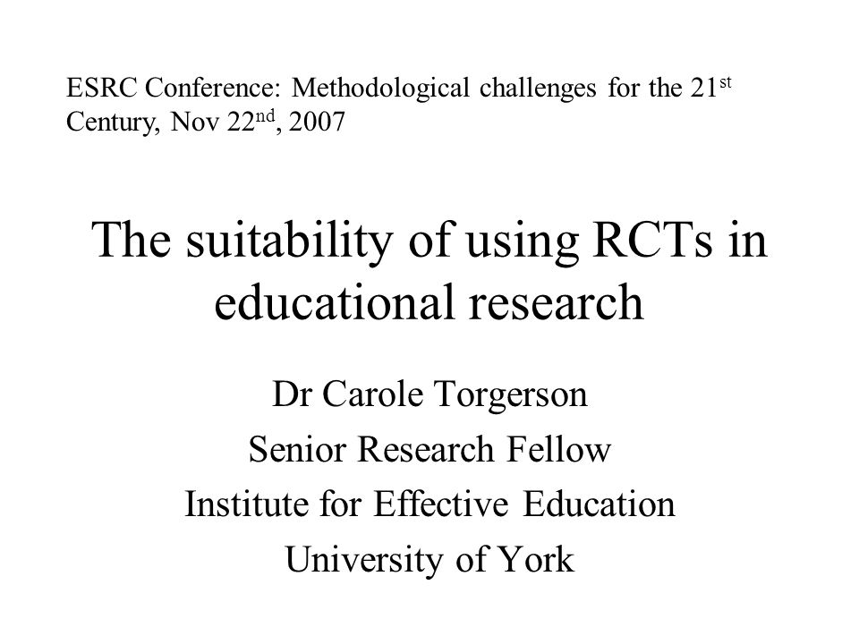 The suitability of using RCTs in educational research Dr Carole Torgerson Senior Research Fellow Institute for Effective Education University of York ESRC Conference: Methodological challenges for the 21 st Century, Nov 22 nd, 2007