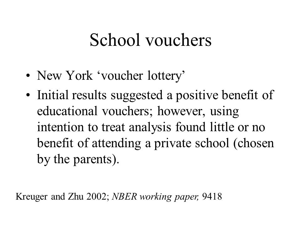 School vouchers New York voucher lottery Initial results suggested a positive benefit of educational vouchers; however, using intention to treat analysis found little or no benefit of attending a private school (chosen by the parents).