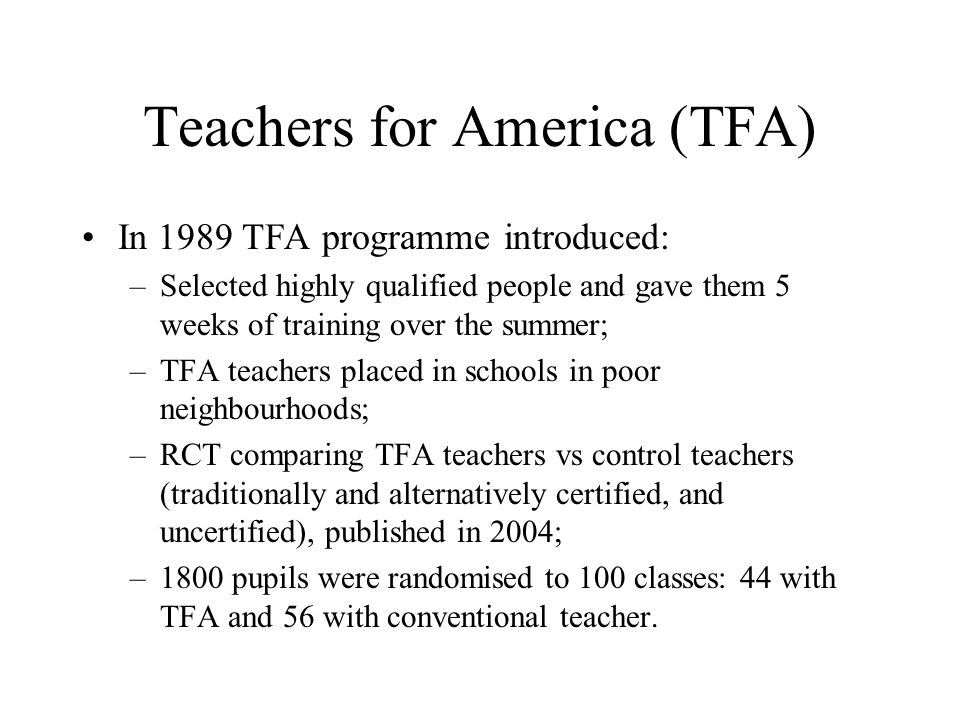 Teachers for America (TFA) In 1989 TFA programme introduced: –Selected highly qualified people and gave them 5 weeks of training over the summer; –TFA teachers placed in schools in poor neighbourhoods; –RCT comparing TFA teachers vs control teachers (traditionally and alternatively certified, and uncertified), published in 2004; –1800 pupils were randomised to 100 classes: 44 with TFA and 56 with conventional teacher.