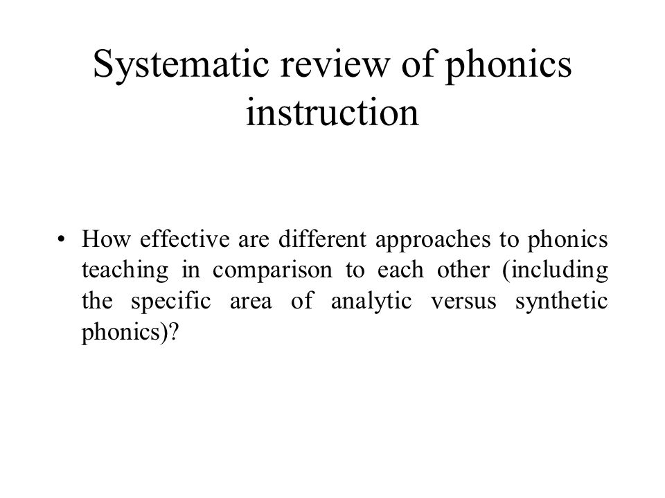 Systematic review of phonics instruction How effective are different approaches to phonics teaching in comparison to each other (including the specific area of analytic versus synthetic phonics)