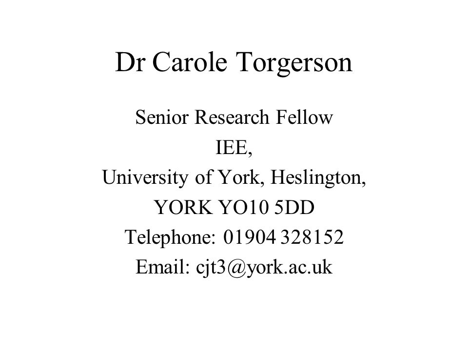 Dr Carole Torgerson Senior Research Fellow IEE, University of York, Heslington, YORK YO10 5DD Telephone: