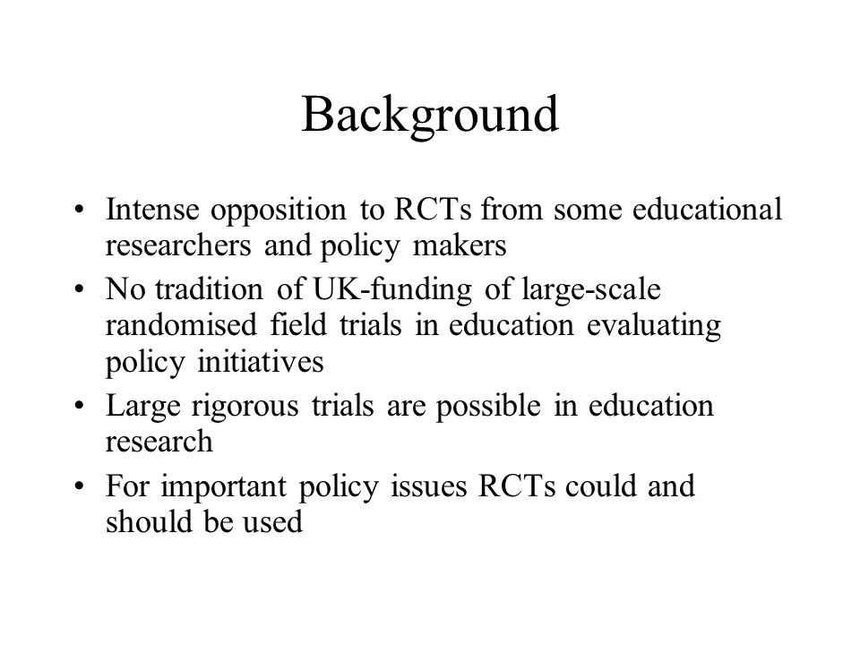 Large randomised field trials Project Star: Phase 1 of the Tennessee Class-Size Experiment, US Computers and literacy learning, US Vouchers for private schools, US Minimally qualified, minimally trained classroom assistants, India Comparing briefly trained with fully qualified teachers, US