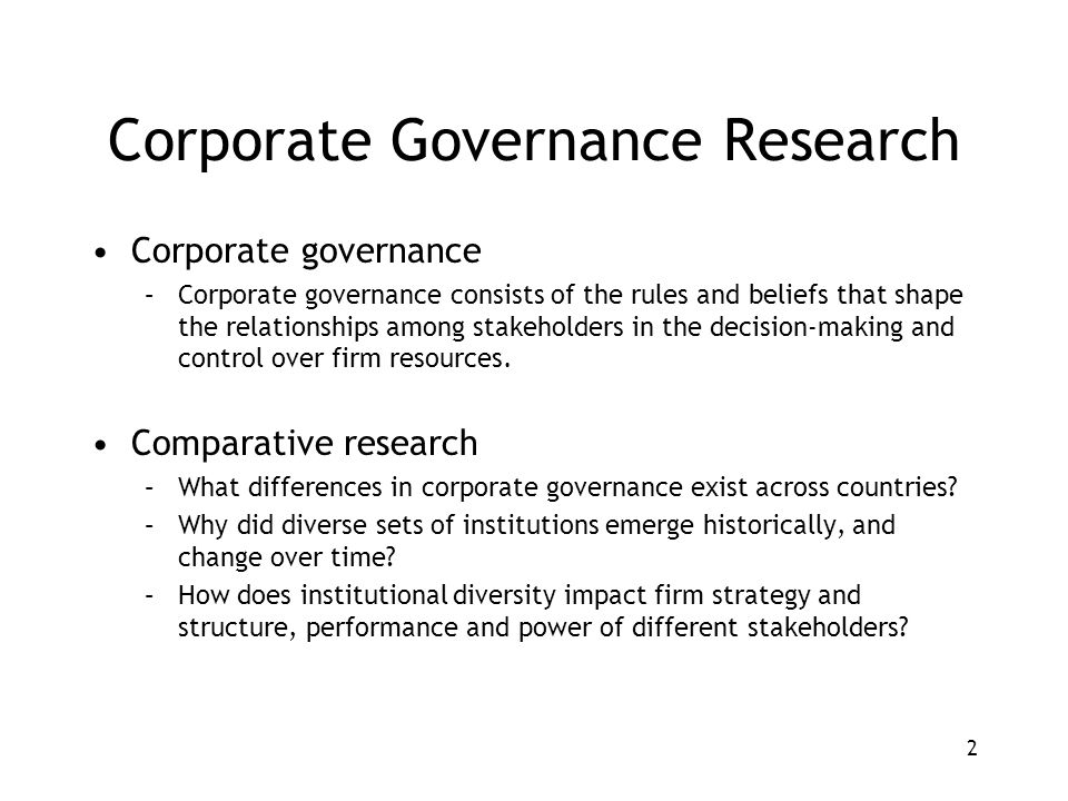 2 Corporate Governance Research Corporate governance –Corporate governance consists of the rules and beliefs that shape the relationships among stakeholders in the decision-making and control over firm resources.