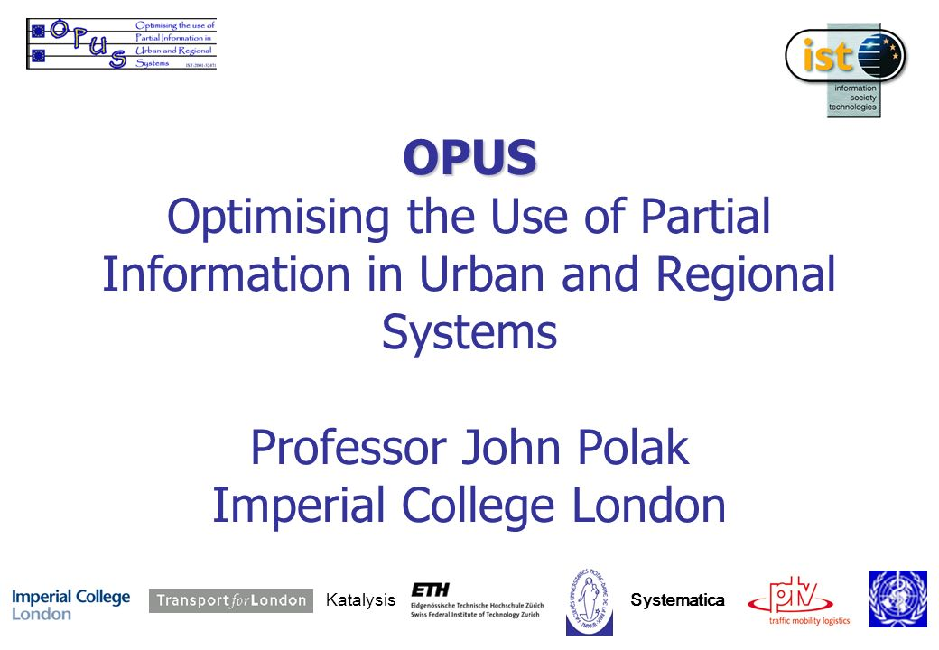 OPUS OPUS Optimising the Use of Partial Information in Urban and Regional Systems Professor John Polak Imperial College London Katalysis Systematica