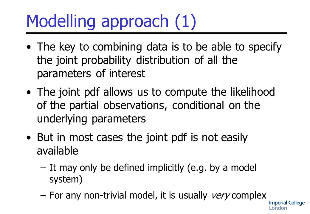 Modelling approach (1) The key to combining data is to be able to specify the joint probability distribution of all the parameters of interest The joint pdf allows us to compute the likelihood of the partial observations, conditional on the underlying parameters But in most cases the joint pdf is not easily available –It may only be defined implicitly (e.g.