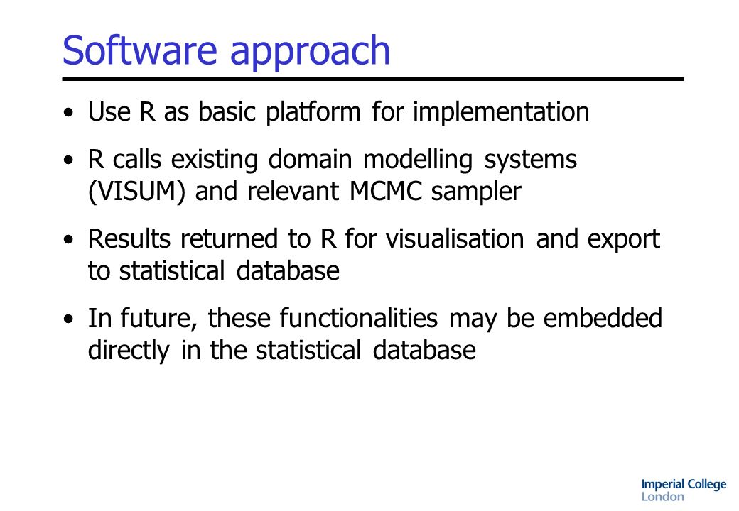 Software approach Use R as basic platform for implementation R calls existing domain modelling systems (VISUM) and relevant MCMC sampler Results returned to R for visualisation and export to statistical database In future, these functionalities may be embedded directly in the statistical database