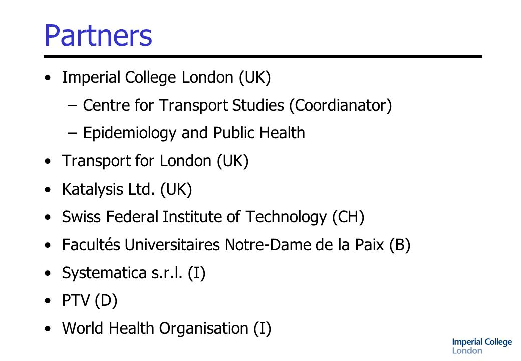 Partners Imperial College London (UK) –Centre for Transport Studies (Coordianator) –Epidemiology and Public Health Transport for London (UK) Katalysis Ltd.