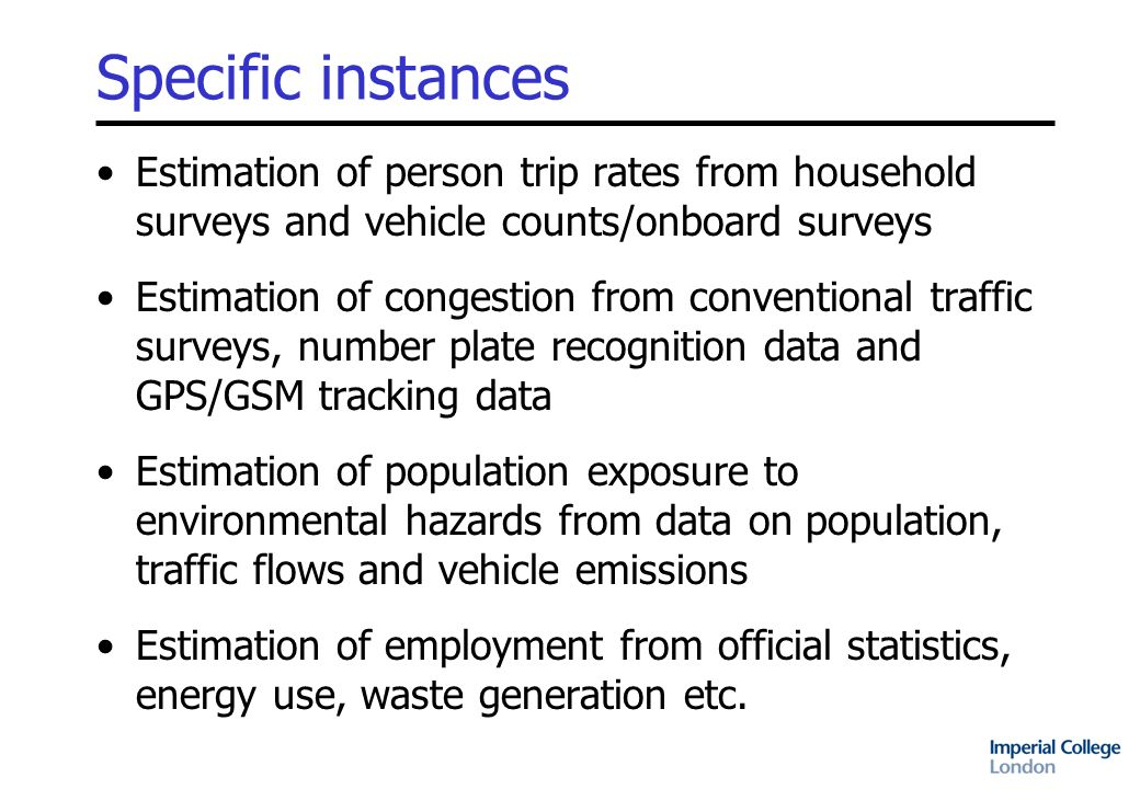 Objectives Develop statistical framework for optimal combination of complex spatial and temporal data Develop substantive models for the estimation of indicators of urban/regional mobility Develop metadata, databases and estimation software for major applications in London and Zurich Undertake feasibility studies in related transport and health domains Organise active dissemination and outreach